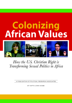 Colonizing African Values: How the U.S. Christian Right is Transforming Sexual Politics in Africa:Political Research Associates, 2012