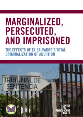 El Salvado: Marginalized, Persecuted and Imprisoned: The Effects of El Salvador's Total Criminalization of Abortion: Center for Reproductive Rights, 2014