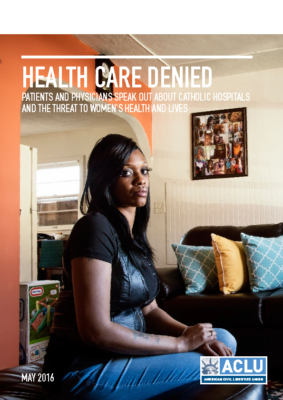 USA: Health Care Denied: Patients and Physicians Speak Out about Catholic Hospitals and the Threat to Women's Health and Lives: ACLU, 2016