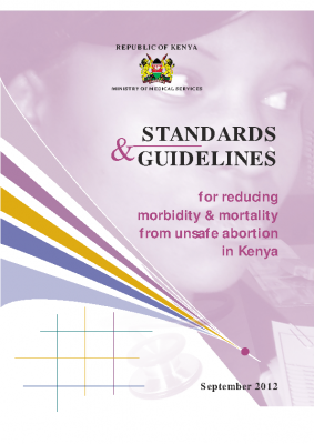 Standards & Guidelines for the Reduction of Morbidity and Mortality from Unsafe Abortion: 2012, Ministry of Medical services, Kenya